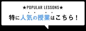 POPULAR LESSONS 特に人気の授業はこちら!